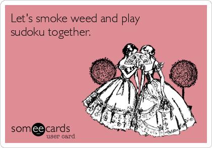 Let's smoke weed and play sudoku together.
