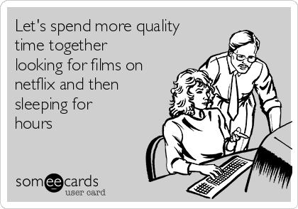 Let's spend more quality time together looking for films on netflix and then sleeping for hours