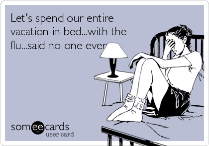 Let's spend our entire vacation in bed...with the flu...said no one ever.