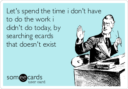 Let's spend the time i don't have to do the work i didn't do today, by searching ecards that doesn't exist