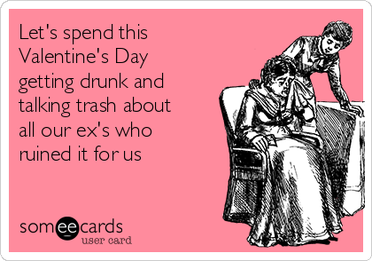 Let's spend this Valentine's Day getting drunk and talking trash about all our ex's who ruined it for us