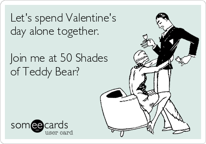 Let's spend Valentine's day alone together.  Join me at 50 Shades of Teddy Bear?