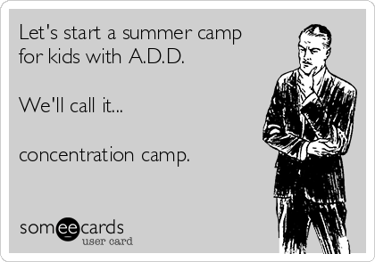 Let's start a summer camp for kids with A.D.D.  We'll call it...  concentration camp.