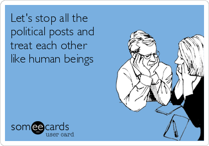 Let's stop all the political posts and treat each other like human beings
