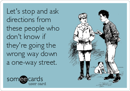 Let's stop and ask directions from these people who don't know if they're going the wrong way down a one-way street.