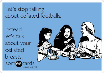 Let's stop talking  about deflated footballs.  Instead, let's talk about your deflated breasts.