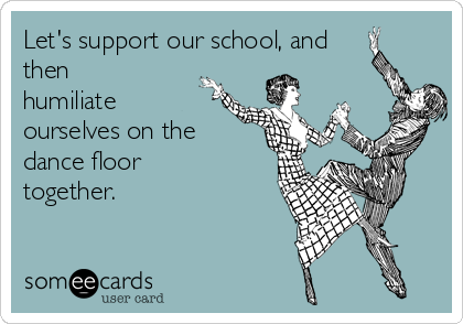 Let's support our school, and then humiliate ourselves on the dance floor together.