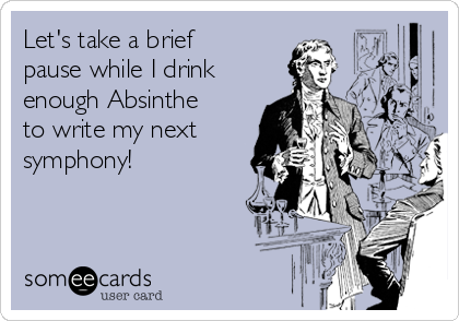 Let's take a brief pause while I drink enough Absinthe to write my next symphony!