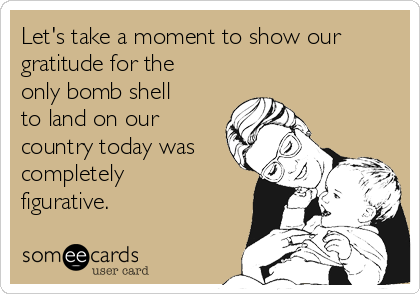 Let's take a moment to show our gratitude for the only bomb shell to land on our country today was completely figurative.