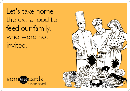 Let's take home the extra food to feed our family, who were not invited.