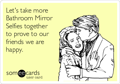 Let's take more Bathroom Mirror Selfies together to prove to our friends we are happy.