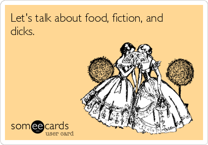 Let's talk about food, fiction, and dicks.