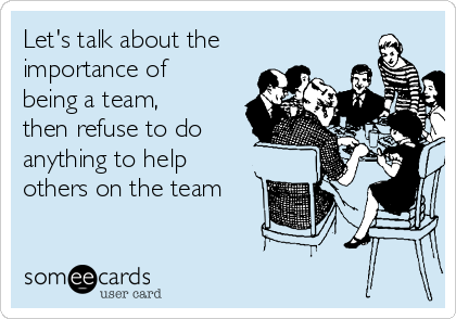 Let's talk about the importance of being a team, then refuse to do anything to help others on the team