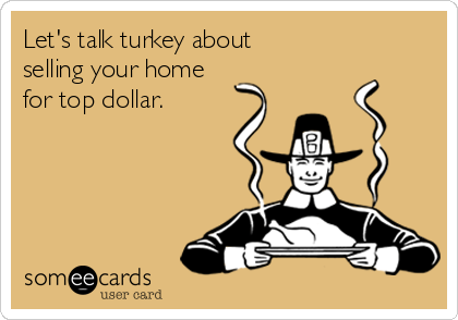 Let's talk turkey about  selling your home  for top dollar.