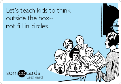 Let's teach kids to think outside the box--  not fill in circles.