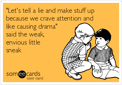 """""""Let's tell a lie and make stuff up because we crave attention and like causing drama"""" said the weak, envious little sneak"""