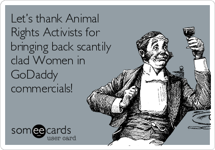 Let's thank Animal Rights Activists for bringing back scantily clad Women in GoDaddy commercials!