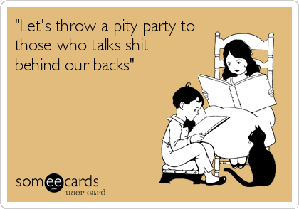"""""""Let's throw a pity party to those who talks shit behind our backs"""""""