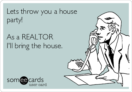 Lets throw you a house party!  As a REALTOR I'll bring the house.