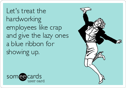 Let's treat the hardworking employees like crap and give the lazy ones a blue ribbon for showing up.