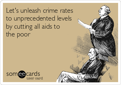 Let's unleash crime rates to unprecedented levels by cutting all aids to the poor