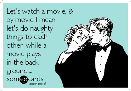 Let's watch a movie, & by movie I mean let's do naughty things to each other, while a movie plays in the back ground....