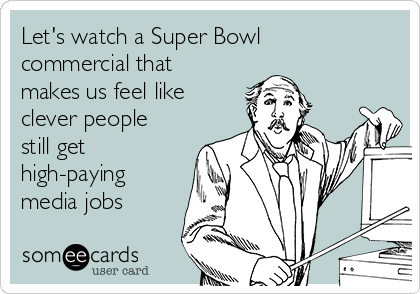Let's watch a Super Bowl commercial that makes us feel like clever people still get high-paying media jobs