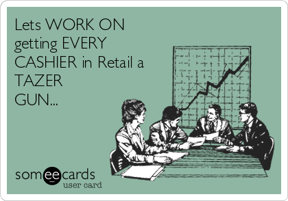 Lets WORK ON getting EVERY CASHIER in Retail a TAZER GUN...