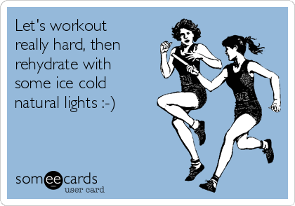 Let's workout really hard, then  rehydrate with some ice cold natural lights :-)