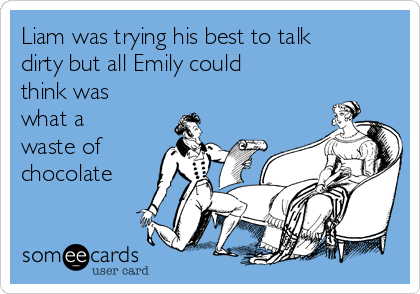 Liam was trying his best to talk dirty but all Emily could think was what a waste of chocolate