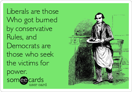 Liberals are those Who got burned by conservative Rules, and Democrats are those who seek  the victims for power.