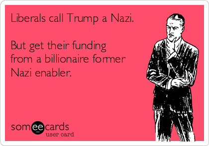 Liberals call Trump a Nazi.  But get their funding from a billionaire former Nazi enabler.