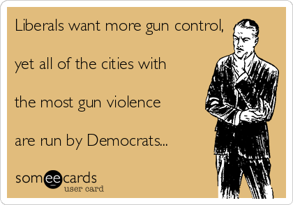 Liberals want more gun control,  yet all of the cities with  the most gun violence  are run by Democrats...