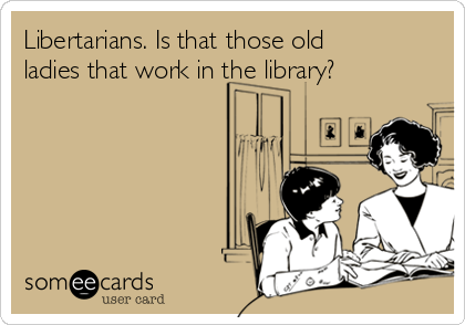 Libertarians. Is that those old ladies that work in the library?