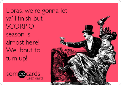 Libras, we're gonna let ya'll finish..but SCORPIO season is almost here! We 'bout to turn up!