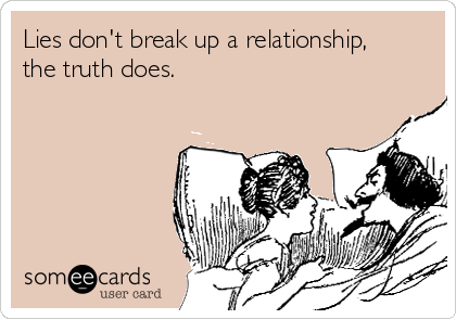 Lies don't break up a relationship, the truth does.
