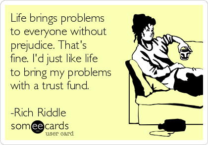 Life brings problems to everyone without prejudice. That's fine. I'd just like life to bring my problems with a trust fund.  -Rich Riddle