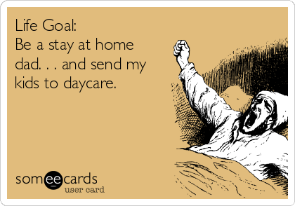 Life Goal: Be a stay at home dad. . . and send my kids to daycare.