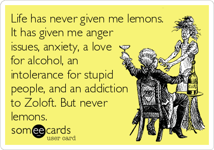 Life has never given me lemons. It has given me anger issues, anxiety, a love for alcohol, an intolerance for stupid people, and an addiction to Zoloft. But never lemons.