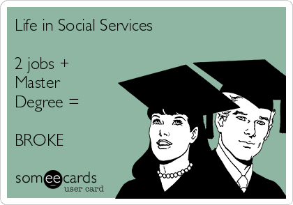Life in Social Services  2 jobs + Master Degree =   BROKE