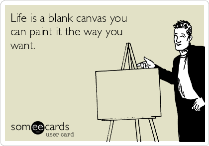 Life is a blank canvas you can paint it the way you want.