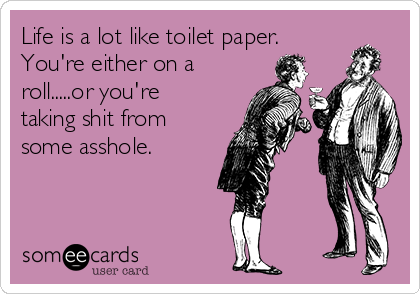 Life is a lot like toilet paper. You're either on a roll.....or you're taking shit from some asshole.