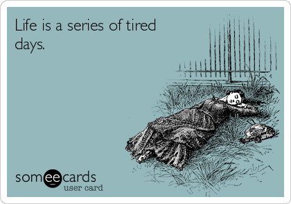 Life is a series of tired days.