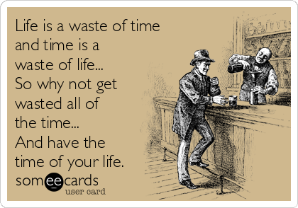 Life is a waste of time and time is a waste of life... So why not get wasted all of the time... And have the time of your life.