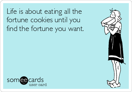 Life is about eating all the fortune cookies until you find the fortune you want.