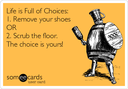 Life is Full of Choices:  1. Remove your shoes OR 2. Scrub the floor. The choice is yours!