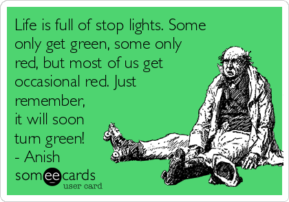 Life is full of stop lights. Some only get green, some only red, but most of us get occasional red. Just remember, it will soon turn green!  - Anish