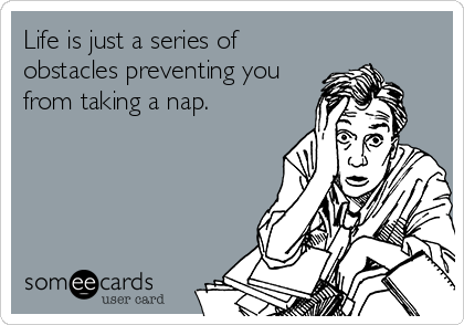 Life is just a series of obstacles preventing you from taking a nap.