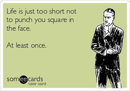 Life is just too short not  to punch you square in the face.  At least once.