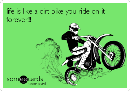 life is like a dirt bike you ride on it forever!!!